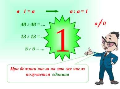 a : a = 1 48 : 48 = ... 13 : 13 = ... 5 : 5 = ... 1 При делении числа на это ...