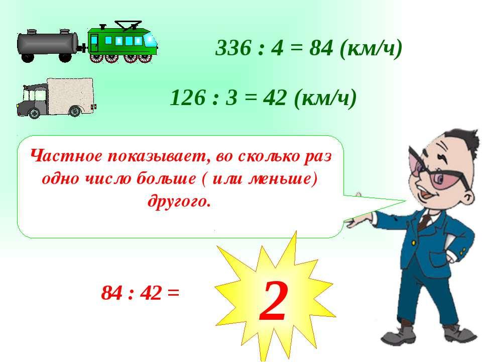 336 : 4 = 84 (км/ч) 126 : 3 = 42 (км/ч) Частное показывает, во сколько раз од...