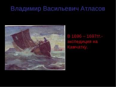 Владимир Васильевич Атласов (1664 – 1711гг.) В 1696 – 1697гг.- экспедиция на ...