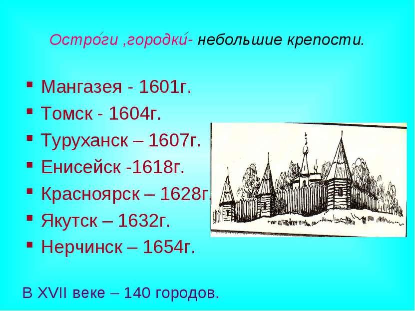 Остроги ,городки- небольшие крепости. Мангазея - 1601г. Томск - 1604г. Туруха...