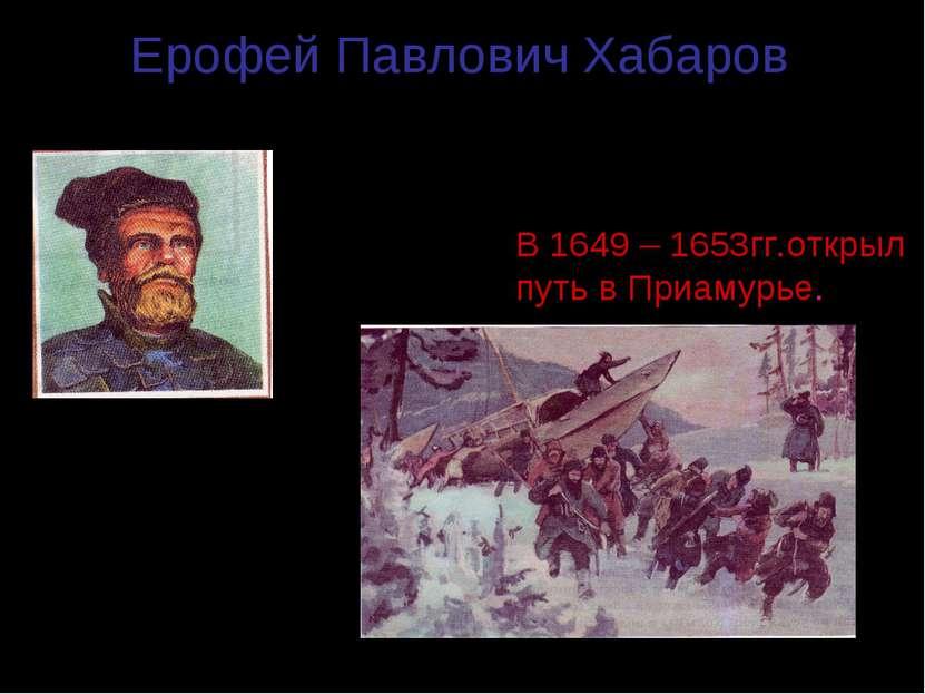Ерофей Павлович Хабаров (1610 – 1667гг.) В 1649 – 1653гг.открыл путь в Приаму...