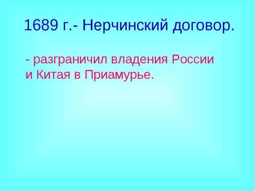 1689 г.- Нерчинский договор. - разграничил владения России и Китая в Приамурье.