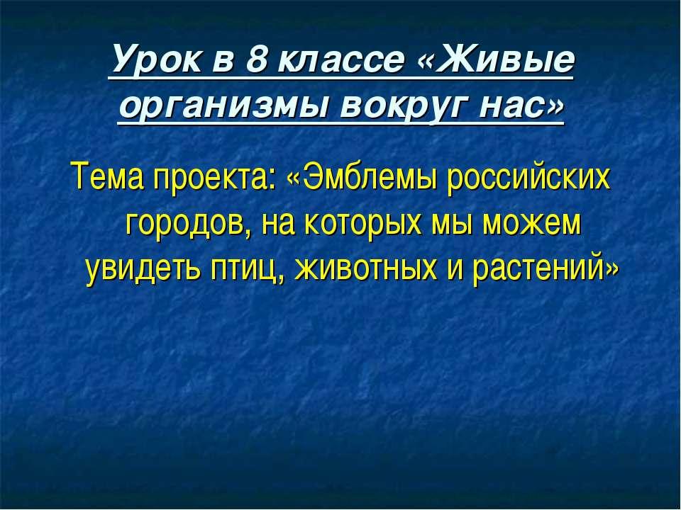 Урок в 8 классе «Живые организмы вокруг нас» Тема проекта: «Эмблемы российски...