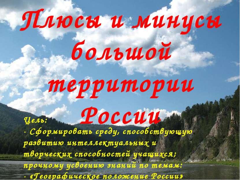 Плюсы и минусы большой территории России Цель: - Сформировать среду, способст...