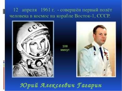 12 апреля 1961 г. - совершён первый полёт человека в космос на корабле Восток...