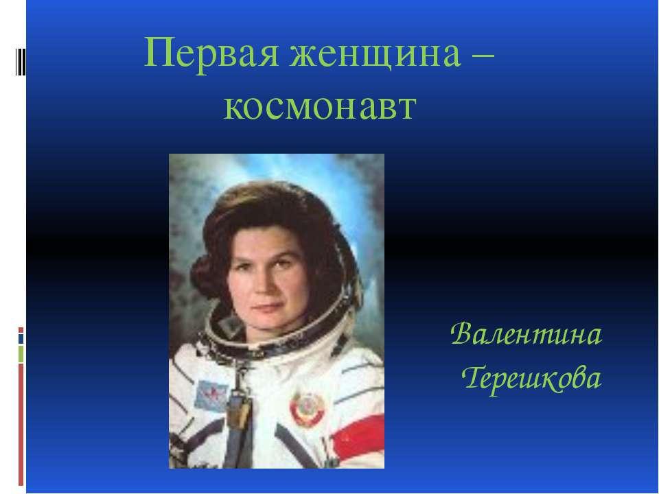 Валентина Терешкова Первая женщина – космонавт