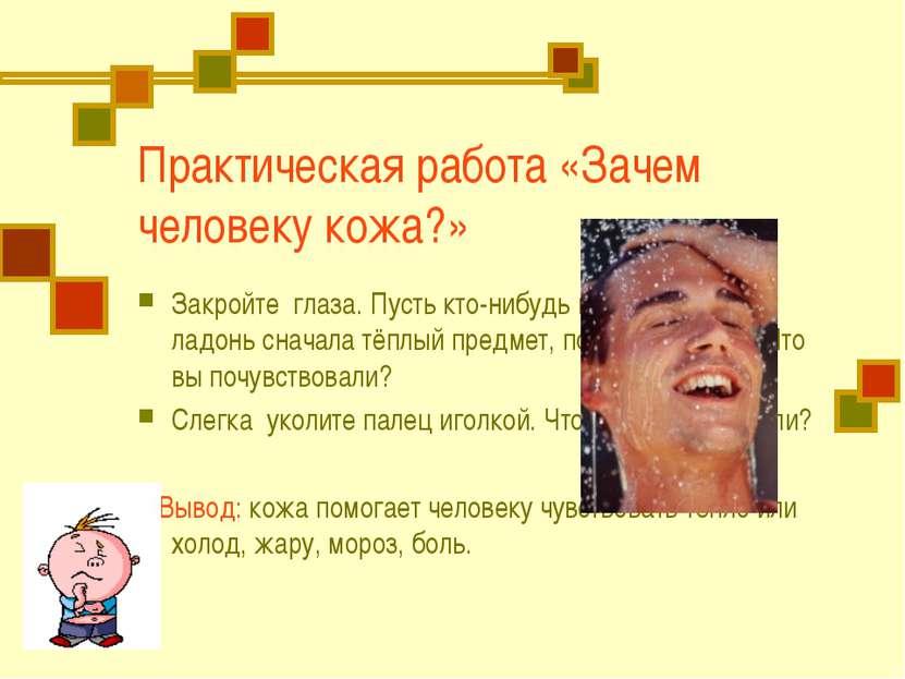 Практическая работа «Зачем человеку кожа?» Закройте глаза. Пусть кто-нибудь п...