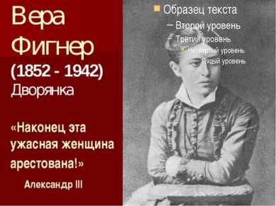 Вера Фигнер (1852 - 1942) Дворянка «Наконец эта ужасная женщина арестована!» ...