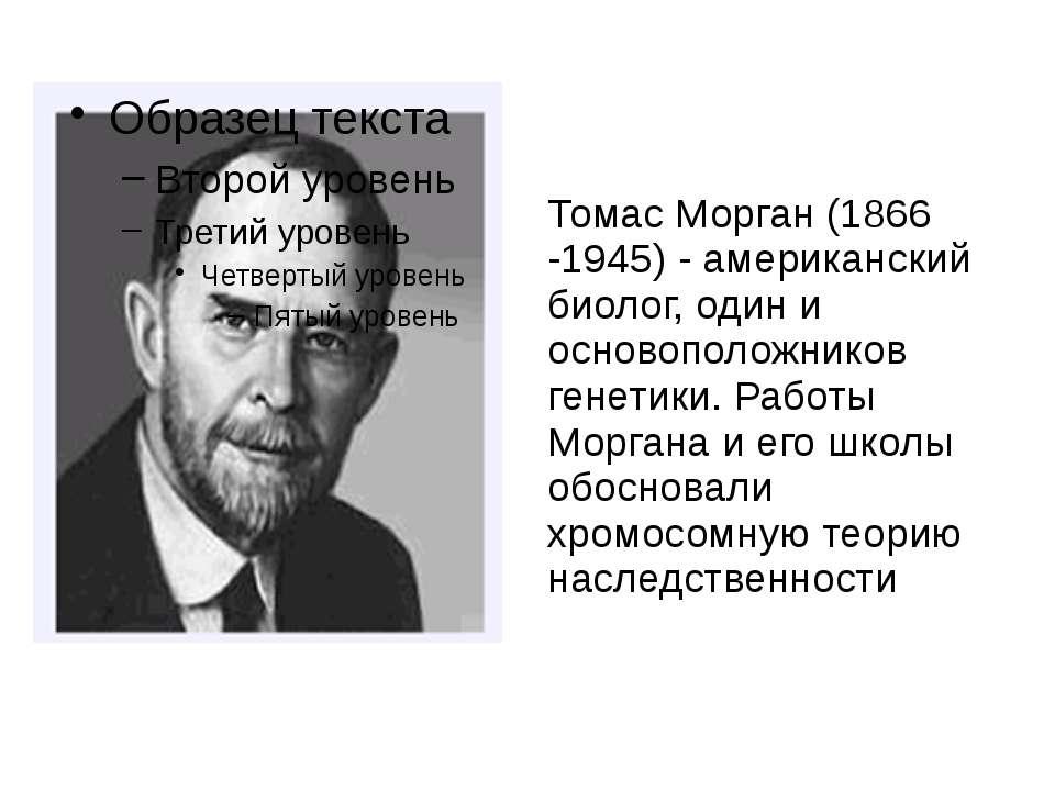 Томас Морган (1866 -1945) - американский биолог, один и основоположников гене...