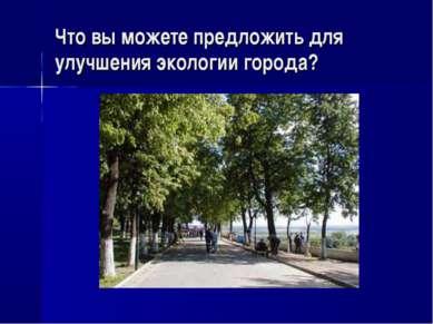 Что вы можете предложить для улучшения экологии города?