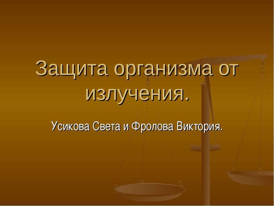 Защита организма от излучения. Усикова Света и Фролова Виктория.