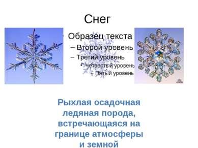 Снег Рыхлая осадочная ледяная порода, встречающаяся на границе атмосферы и зе...