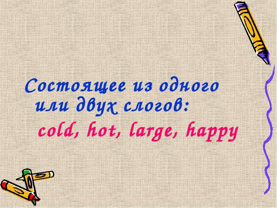 Состоящее из одного или двух слогов: cold, hot, large, happy