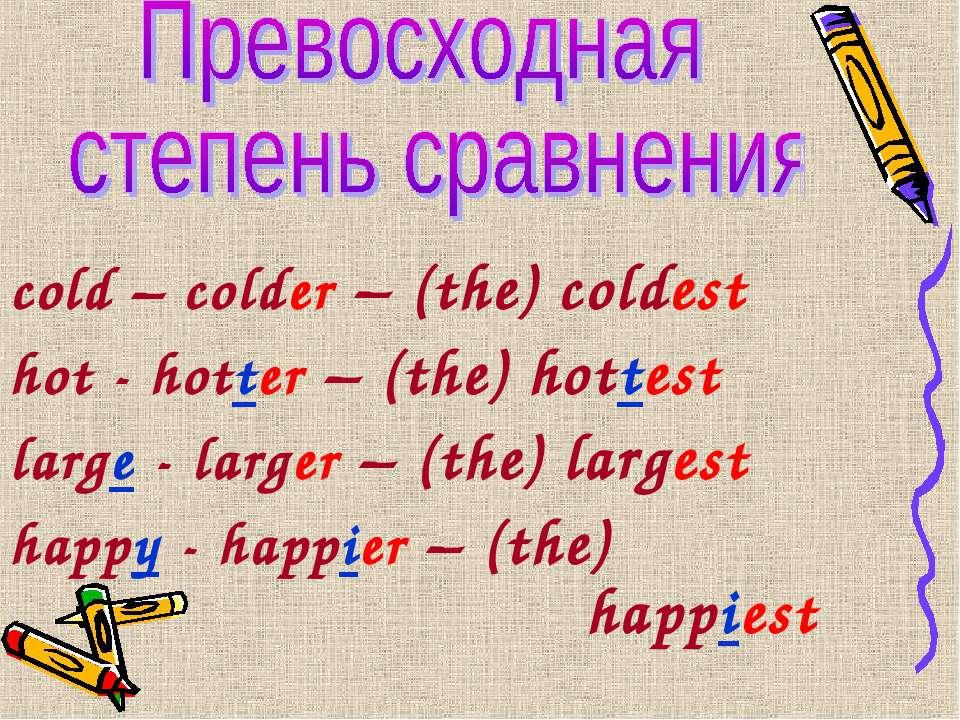 cold – colder – (the) coldest hot - hotter – (the) hottest large - larger – (...