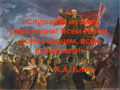 «Слушайте музыку революции! Всем телом, всем сердцем, всем сознанием!» А.А. Блок