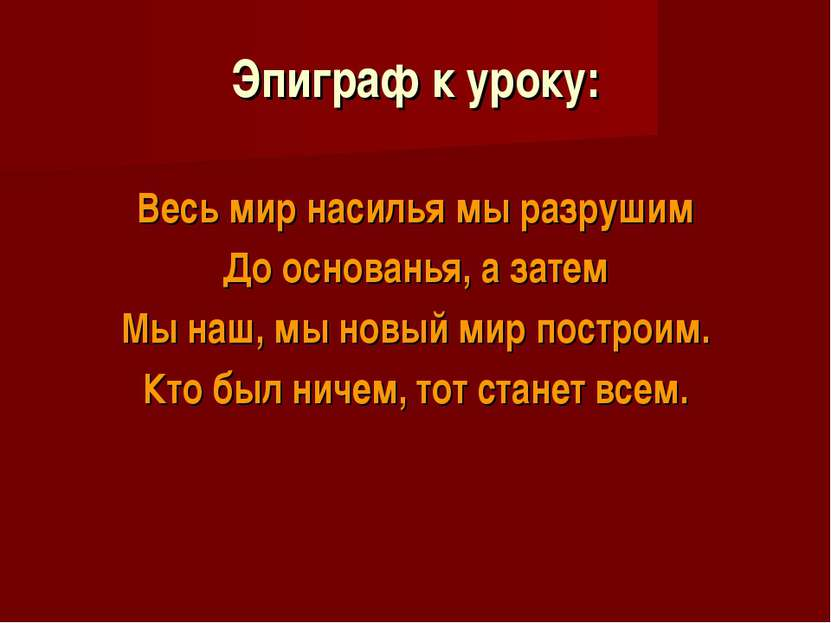 Эпиграф к уроку: Весь мир насилья мы разрушим До основанья, а затем Мы наш, м...