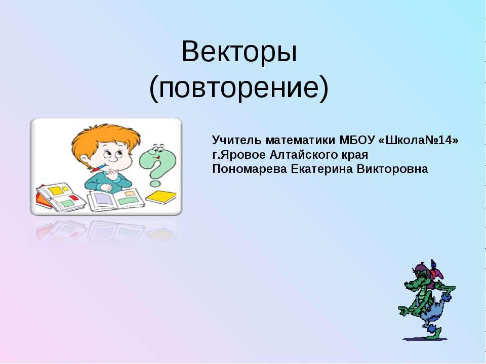 Векторы (повторение) Учитель математики МБОУ «Школа№14» г.Яровое Алтайского к...