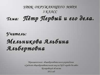 Тема: Пётр Первый и его дела. Учитель: Мельникова Альбина Альбертовна Муницип...