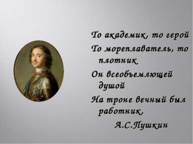То академик, то герой То мореплаватель, то плотник Он всеобъемлющей душой На ...