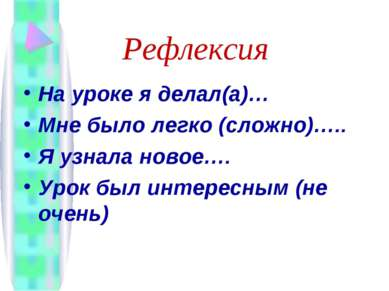 Рефлексия На уроке я делал(а)… Мне было легко (сложно)….. Я узнала новое…. Ур...