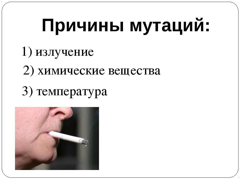 Причины мутаций: 1) излучение 2) химические вещества 3) температура