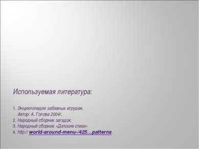 Используемая литература: 1. Энциклопедия забавных игрушек. Автор: А. Голова 2...