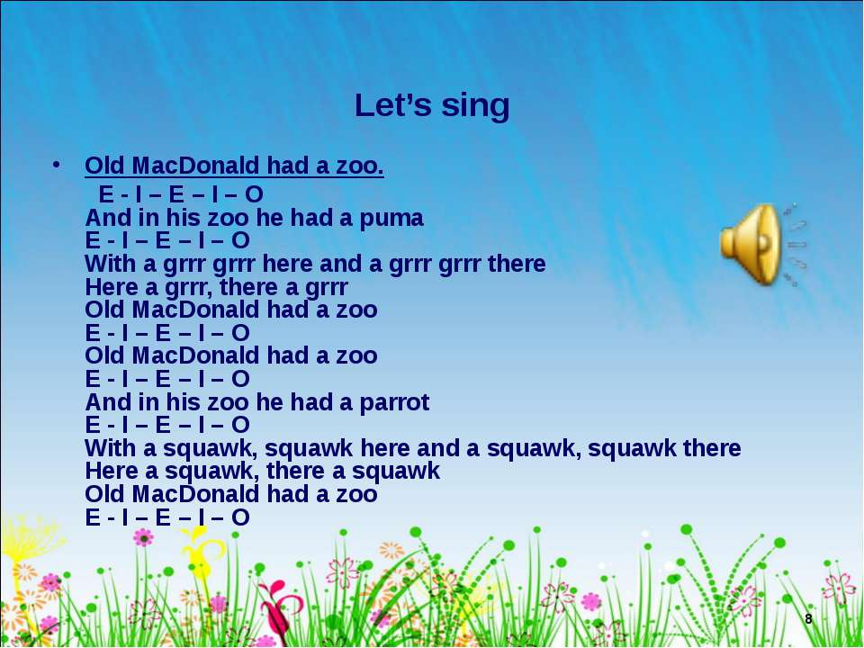 * Let's sing Old MacDonald had a zoo. E - I – E – I – O And in his zoo he had...