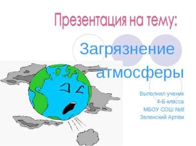 Загрязнение атмосферы Выполнил ученик 4-Б класса МБОУ СОШ №8 Зеленский Артём