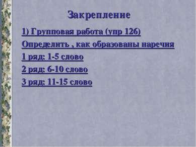 Закрепление 1) Групповая работа (упр 126) Определить , как образованы наречия...