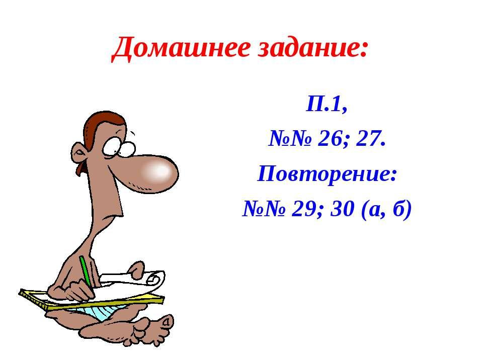 Домашнее задание: П.1, №№ 26; 27. Повторение: №№ 29; 30 (а, б)