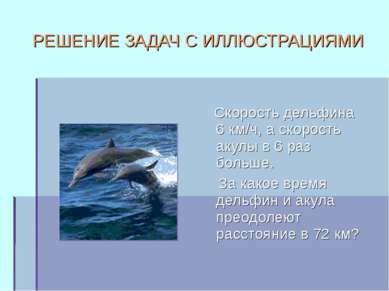 РЕШЕНИЕ ЗАДАЧ С ИЛЛЮСТРАЦИЯМИ Скорость дельфина 6 км/ч, а скорость акулы в 6 ...