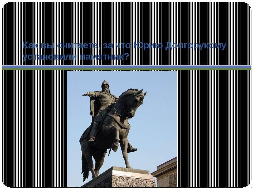 Как вы считаете, за что Юрию Долгорукому установили памятник?