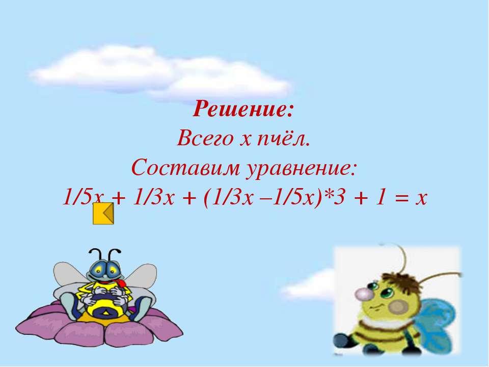Решение: Всего х пчёл. Составим уравнение: 1/5х + 1/3х + (1/3х –1/5х)*3 + 1 = х