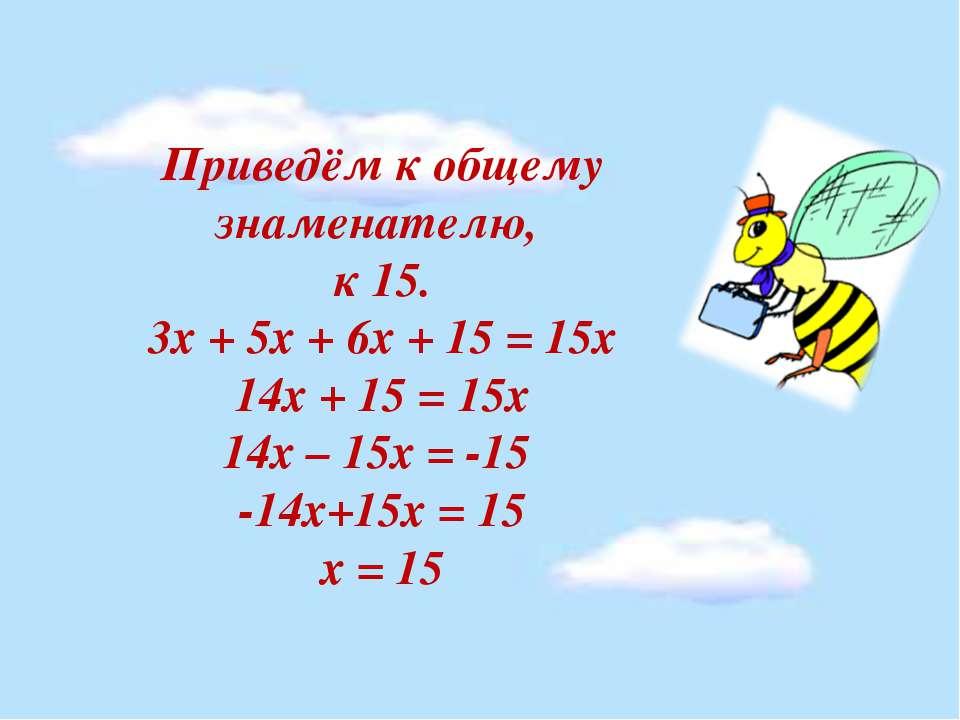 Приведём к общему знаменателю, к 15. 3х + 5х + 6х + 15 = 15х 14х + 15 = 15х 1...