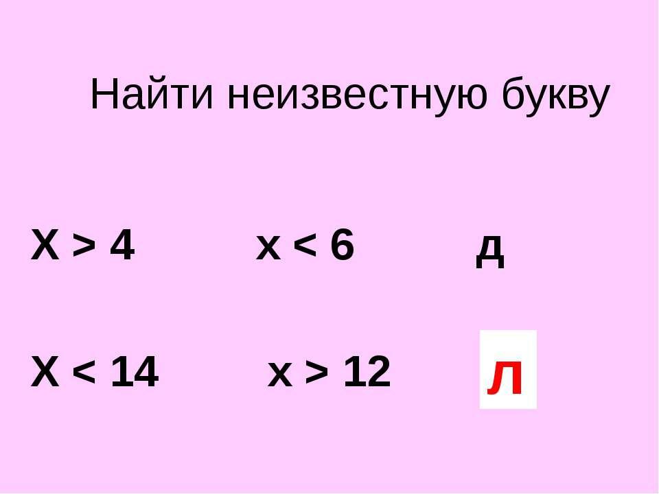 Найти неизвестную букву Х > 4 х < 6 д Х < 14 х > 12 ? л