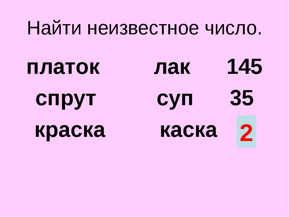 Найти неизвестное число. платок лак 145 спрут суп 35 краска каска ? 2