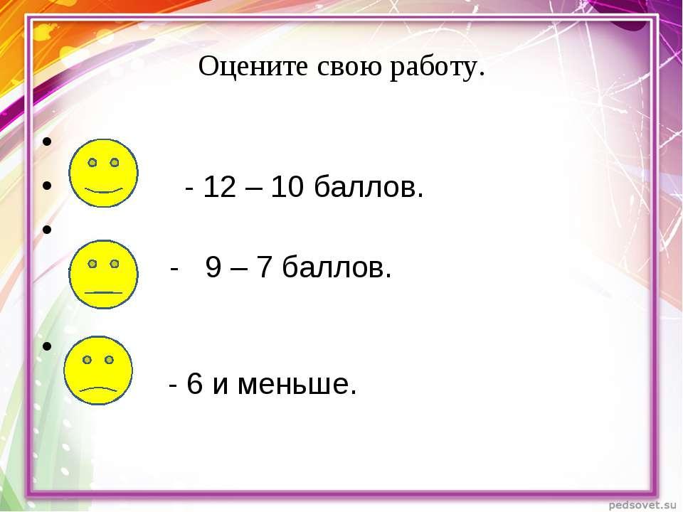 Оцените свою работу. - 12 – 10 баллов. - - 9 – 7 баллов. - 6 и меньше.