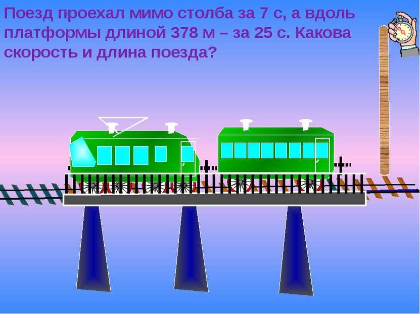 Поезд проехал мимо столба за 7 с, а вдоль платформы длиной 378 м – за 25 с. К...