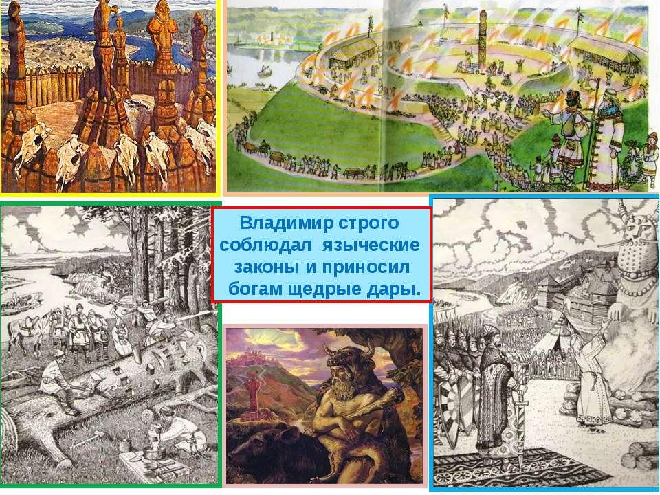 Владимир строго соблюдал языческие законы и приносил богам щедрые дары.