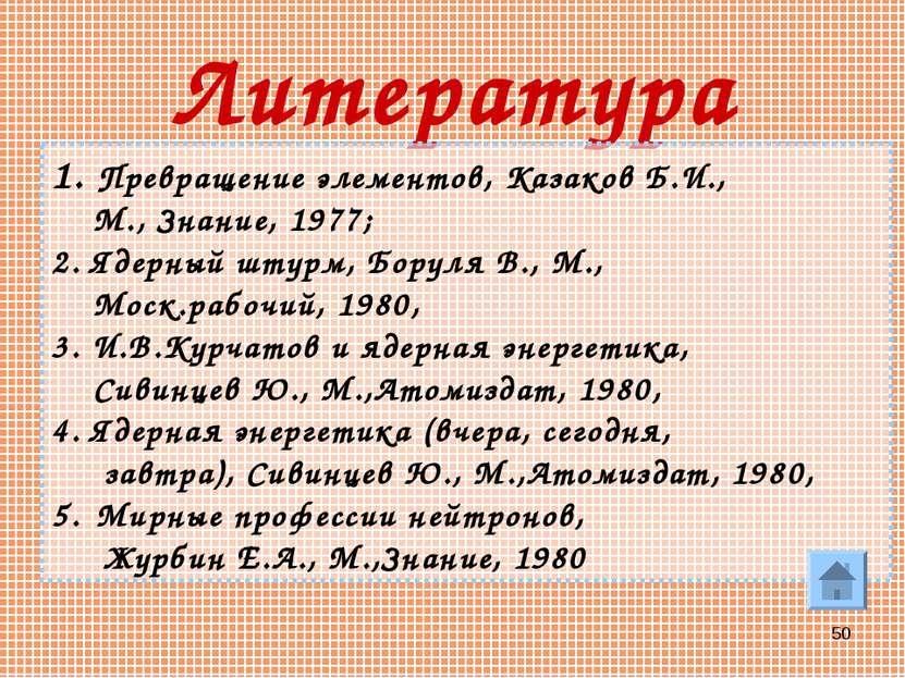 * Литература Превращение элементов, Казаков Б.И., М., Знание, 1977; 2. Ядерны...