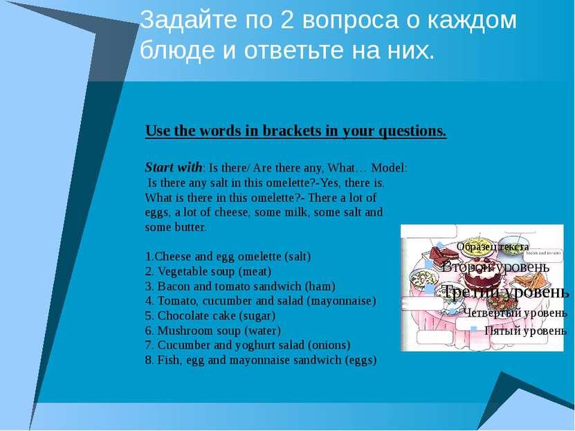 Задайте по 2 вопроса о каждом блюде и ответьте на них. Use the words in brack...