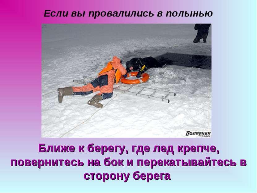 Если вы провалились в полынью Ближе к берегу, где лед крепче, повернитесь на ...