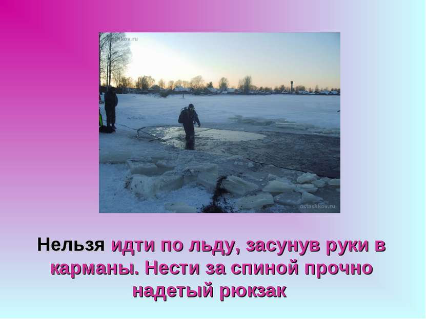 Нельзя идти по льду, засунув руки в карманы. Нести за спиной прочно надетый р...