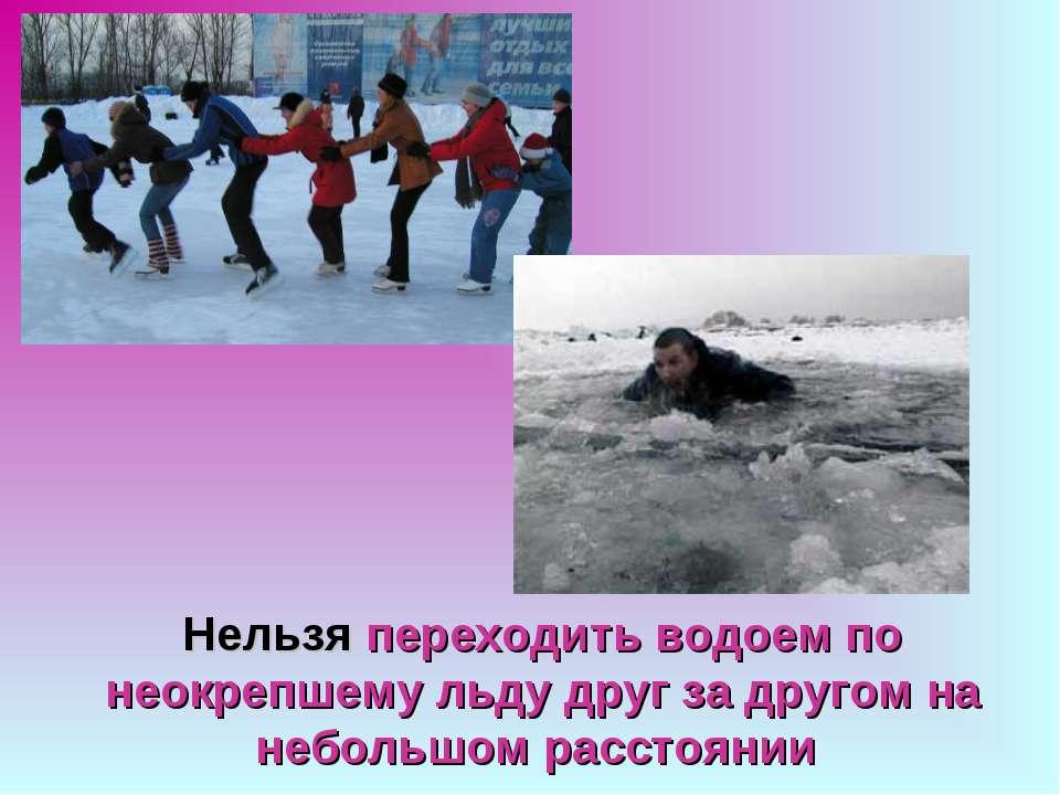 Нельзя переходить водоем по неокрепшему льду друг за другом на небольшом расс...