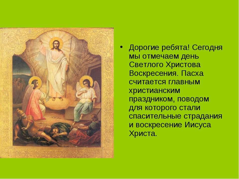 Дорогие ребята! Сегодня мы отмечаем день Светлого Христова Воскресения. Пасха...