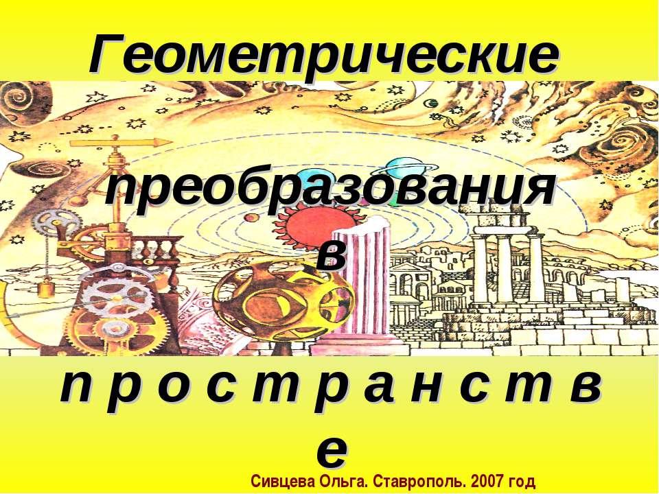 Геометрические преобразования в п р о с т р а н с т в е Сивцева Ольга. Ставро...