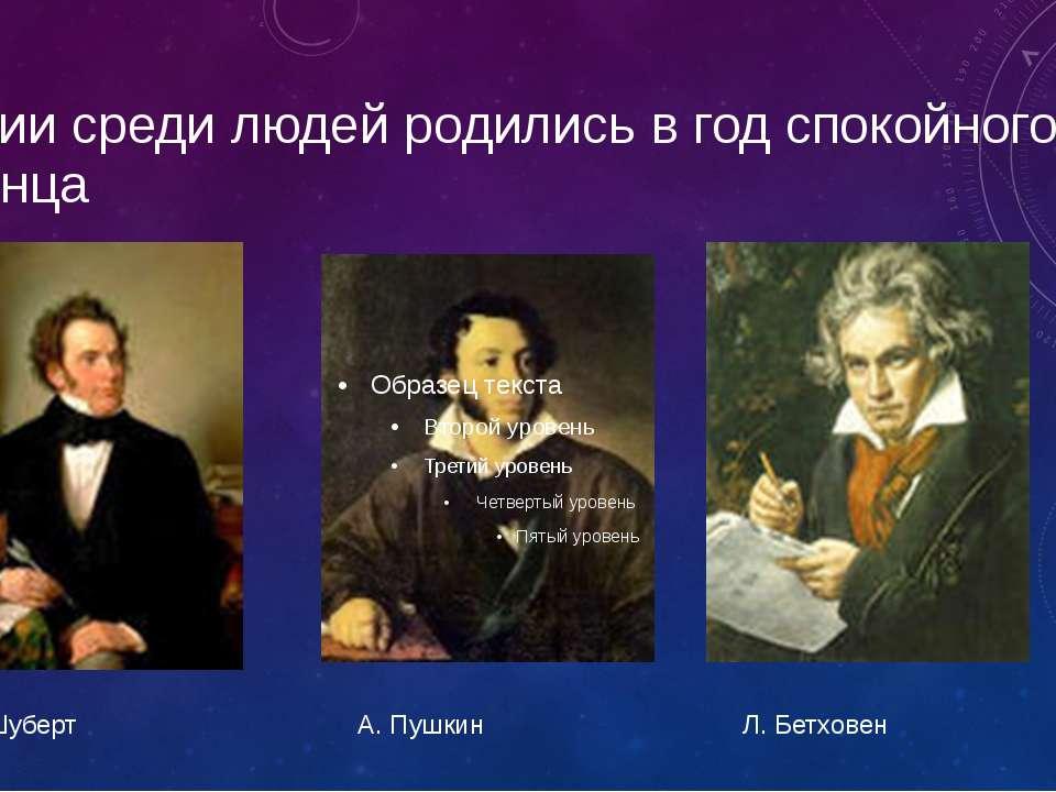 Гении среди людей родились в год спокойного солнца Ф. Шуберт А. Пушкин Л. Бет...