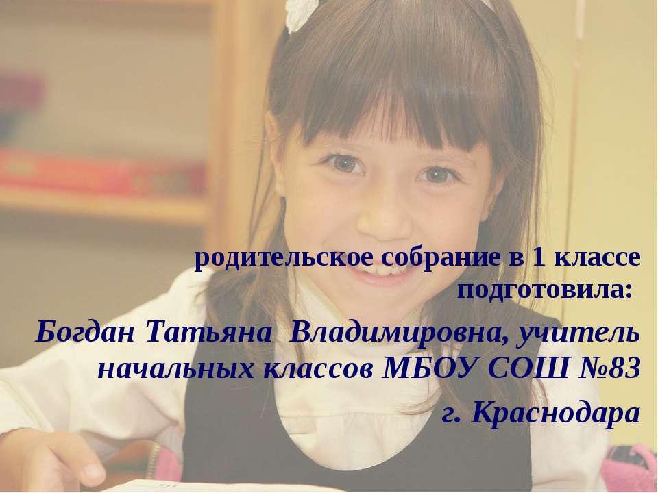 родительское собрание в 1 классе подготовила: Богдан Татьяна Владимировна, уч...