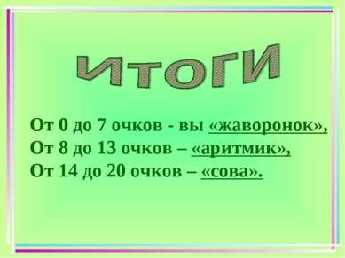 От 0 до 7 очков - вы «жаворонок», От 8 до 13 очков – «аритмик», От 14 до 20 о...