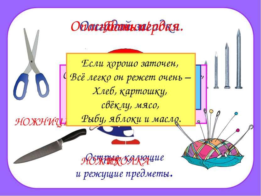 ? Дом в порядке содержи: Вилки, ножницы, ножи, И иголки, и булавки Ты на мест...